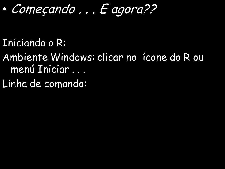 Começando... E agora?? Iniciando o R: Ambiente Windows: clicar no ícone do R ou menú Iniciar... Linha de comando: