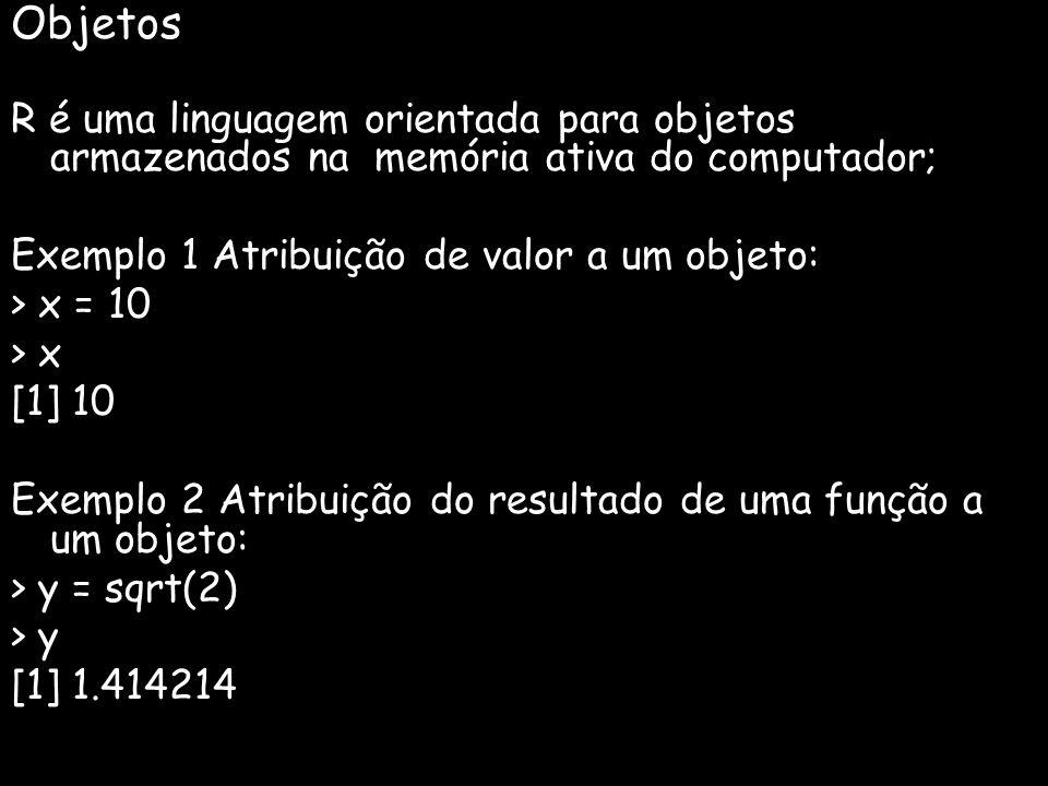 Objetos R é uma linguagem orientada para objetos armazenados na memória ativa do computador; Exemplo 1 Atribuição de valor a um objeto: > x = 10 > x [