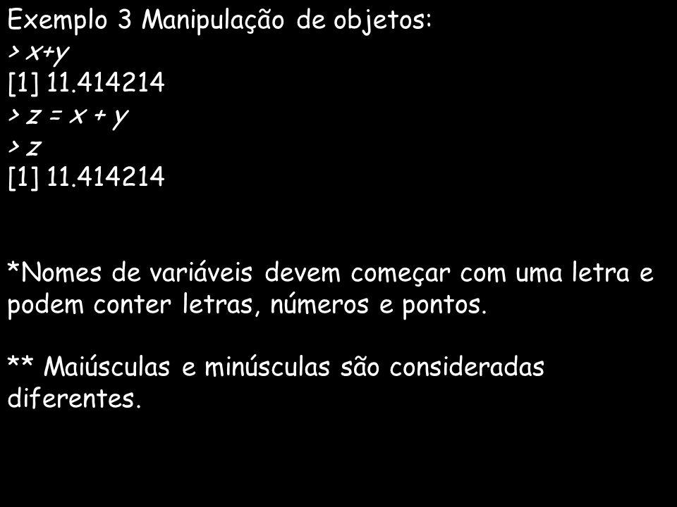Exemplo 3 Manipulação de objetos: > x+y [1] 11.414214 > z = x + y > z [1] 11.414214 *Nomes de variáveis devem começar com uma letra e podem conter letras, números e pontos.