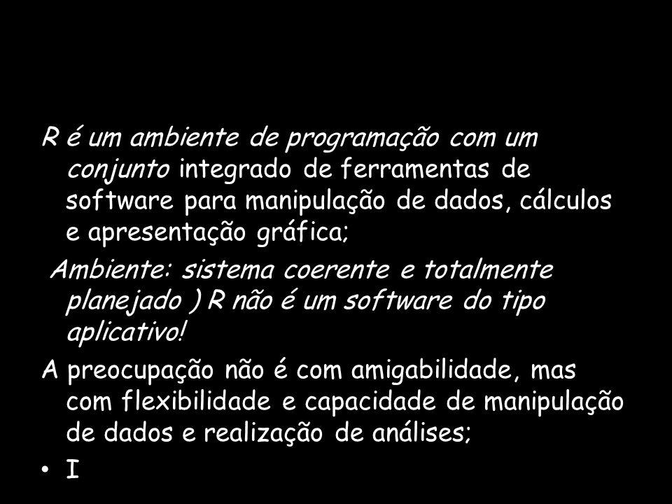 R é um ambiente de programação com um conjunto integrado de ferramentas de software para manipulação de dados, cálculos e apresentação gráfica; Ambiente: sistema coerente e totalmente planejado ) R não é um software do tipo aplicativo.