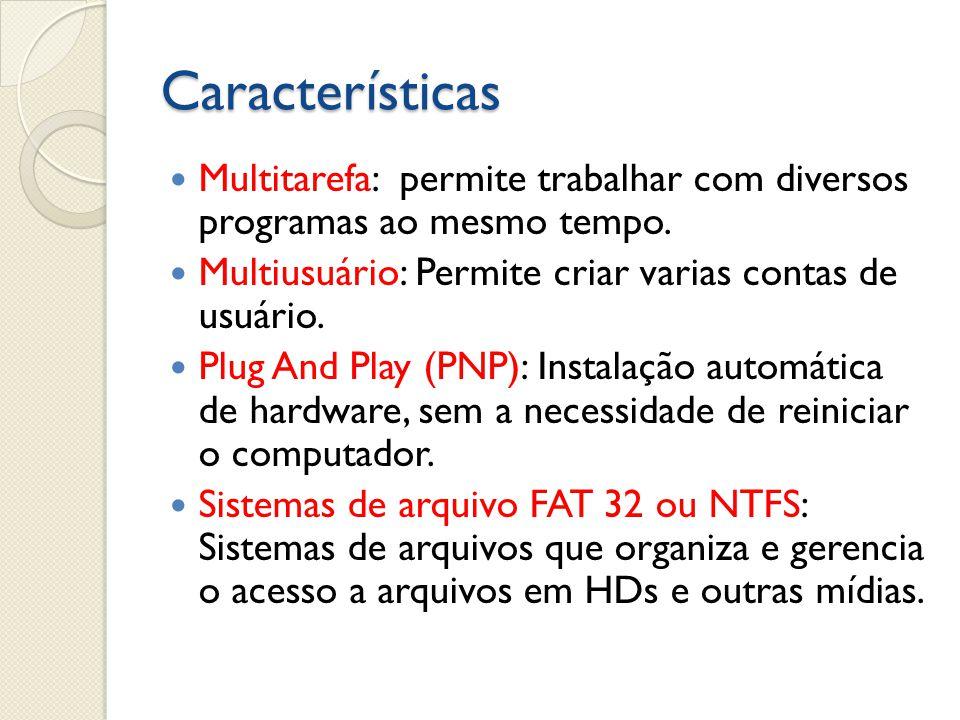 Características Multitarefa: permite trabalhar com diversos programas ao mesmo tempo. Multiusuário: Permite criar varias contas de usuário. Plug And P