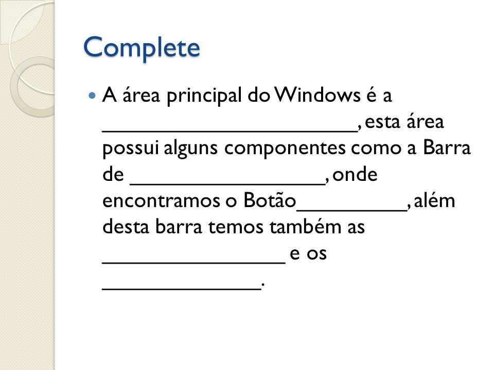 Complete A área principal do Windows é a _____________________, esta área possui alguns componentes como a Barra de ________________, onde encontramos
