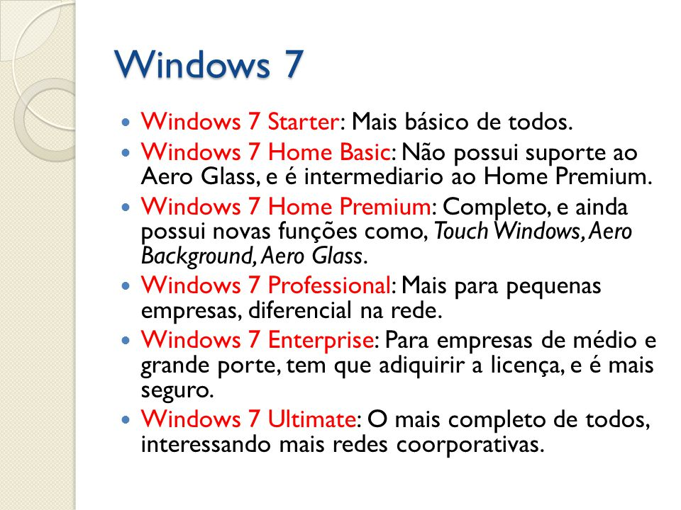 Windows 7 Windows 7 Starter: Mais básico de todos. Windows 7 Home Basic: Não possui suporte ao Aero Glass, e é intermediario ao Home Premium. Windows