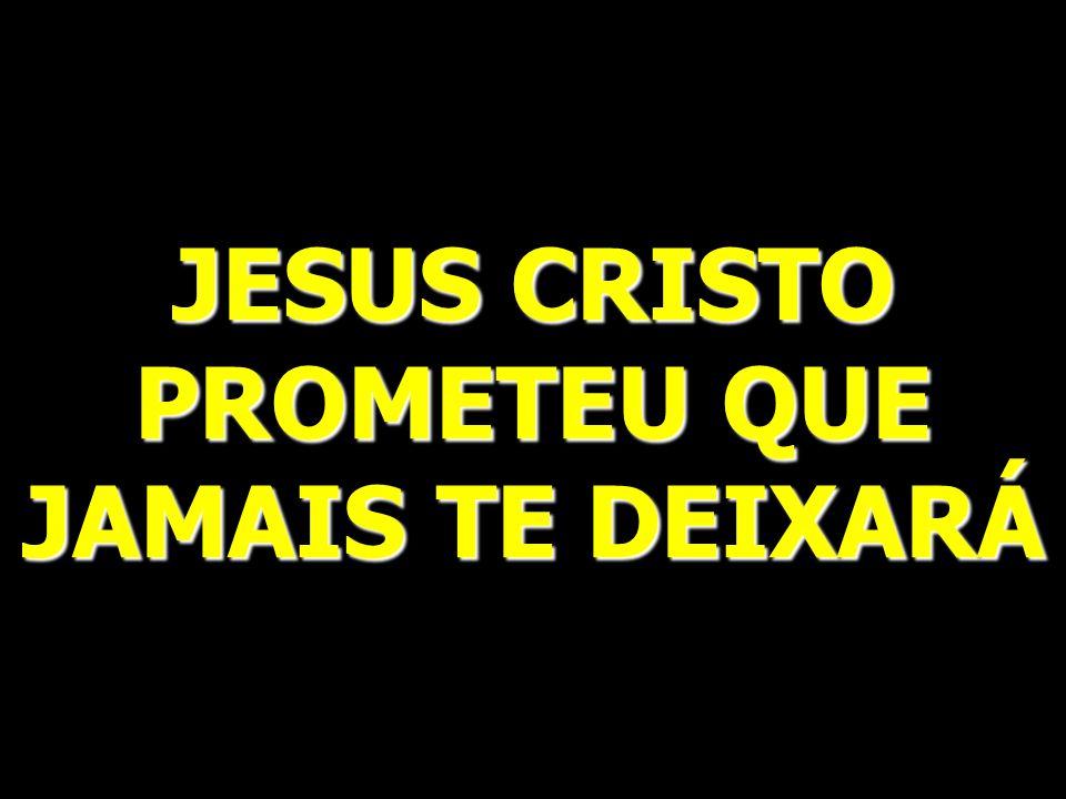 JESUS CRISTO PROMETEU QUE JAMAIS TE DEIXARÁ