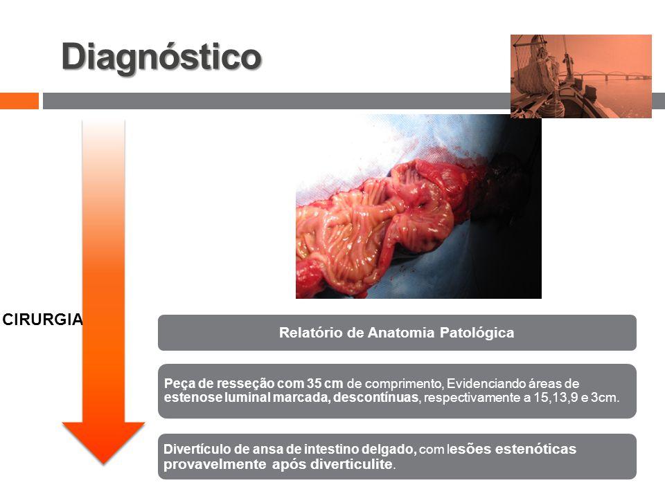 Diagnóstico v CIRURGIA Relatório de Anatomia Patológica Peça de resseção com 35 cm de comprimento, Evidenciando áreas de estenose luminal marcada, descontínuas, respectivamente a 15,13,9 e 3cm.