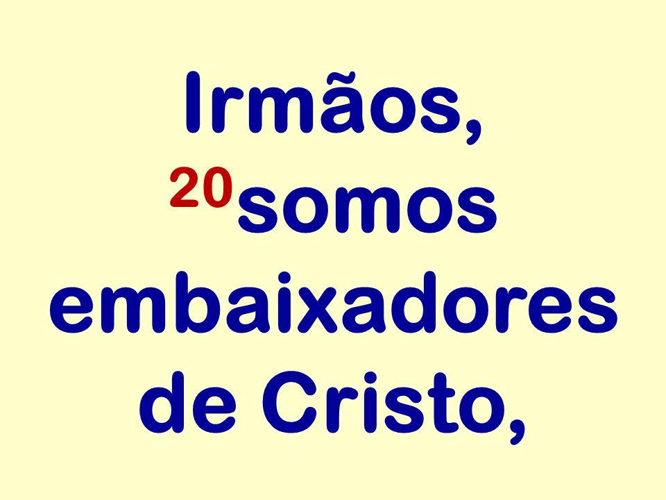 Irmãos, 20 somos embaixadores de Cristo,