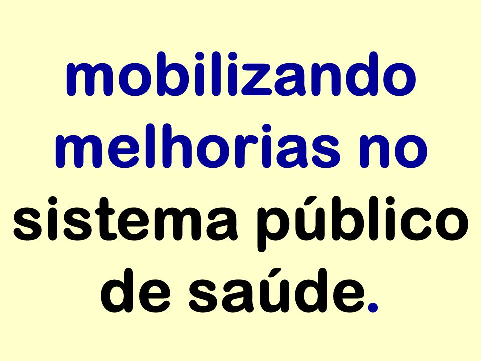 mobilizando melhorias no sistema público de saúde.