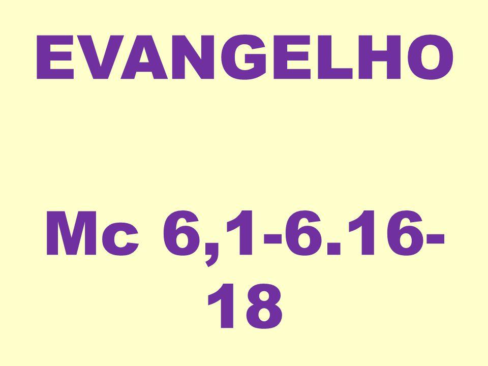 EVANGELHO Mc 6,1-6.16- 18