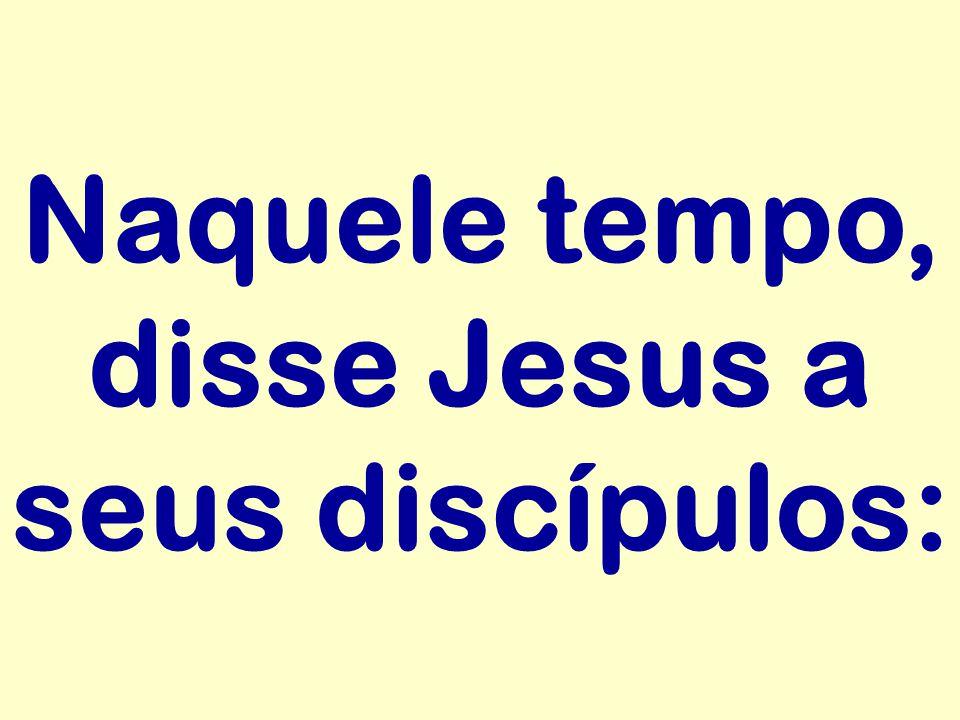 Naquele tempo, disse Jesus a seus discípulos: