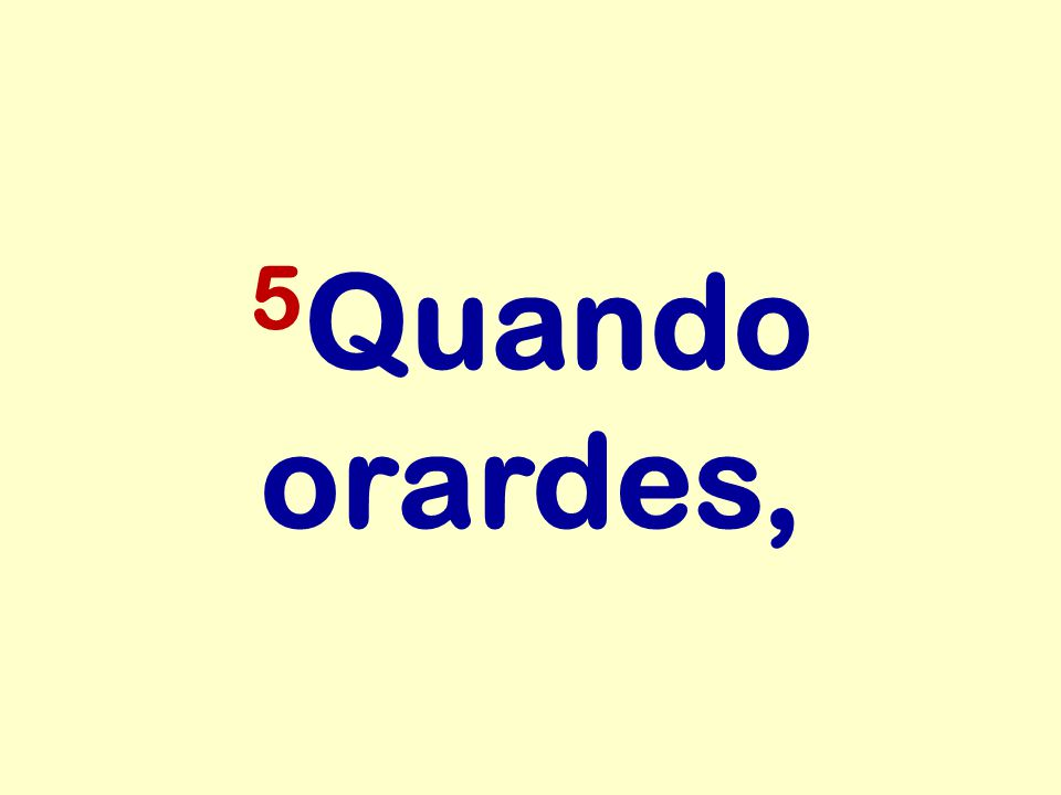 5 Quando orardes,