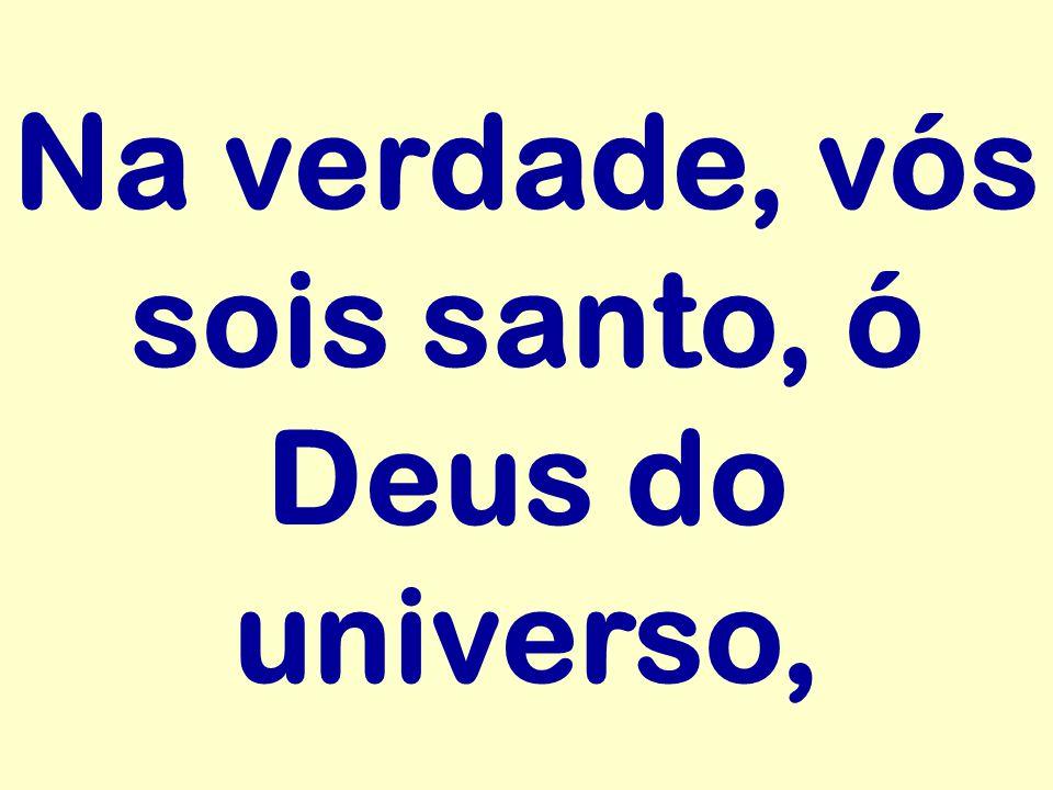 Na verdade, vós sois santo, ó Deus do universo,