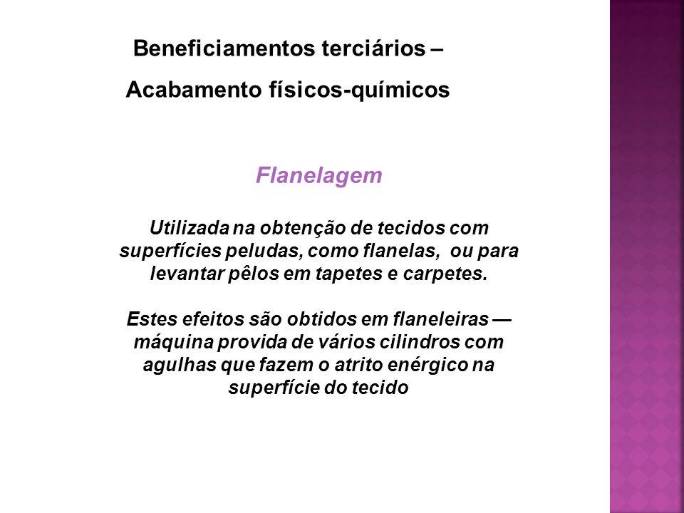 Beneficiamentos terciários – Acabamento físicos-químicos Flanelagem Utilizada na obtenção de tecidos com superfícies peludas, como flanelas, ou para l