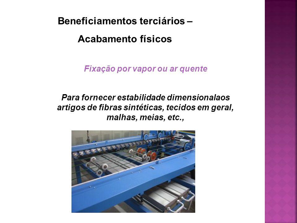 Beneficiamentos terciários – Acabamento físicos Fixação por vapor ou ar quente Para fornecer estabilidade dimensionalaos artigos de fibras sintéticas, tecidos em geral, malhas, meias, etc.,