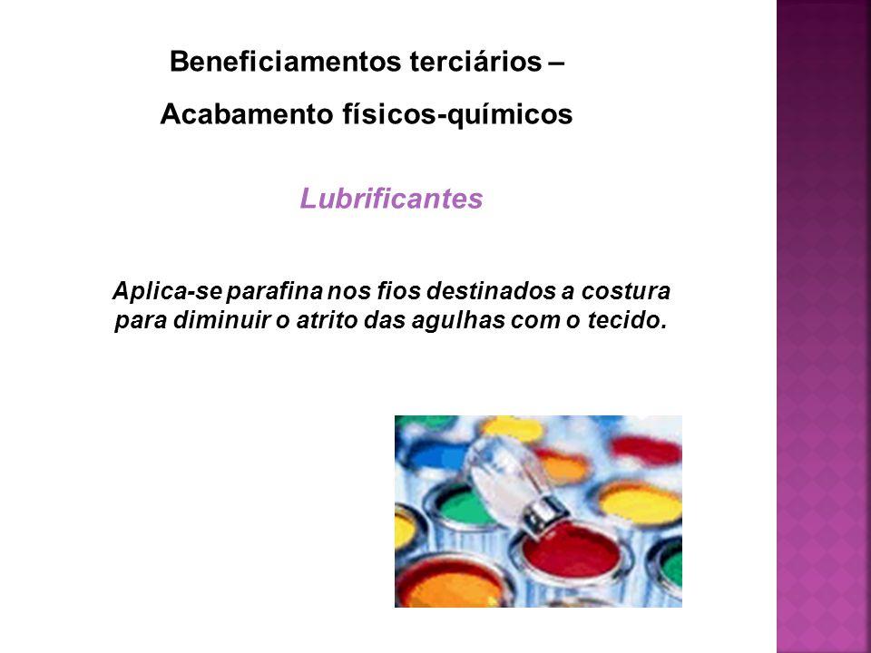 Beneficiamentos terciários – Acabamento físicos-químicos Lubrificantes Aplica-se parafina nos fios destinados a costura para diminuir o atrito das agu