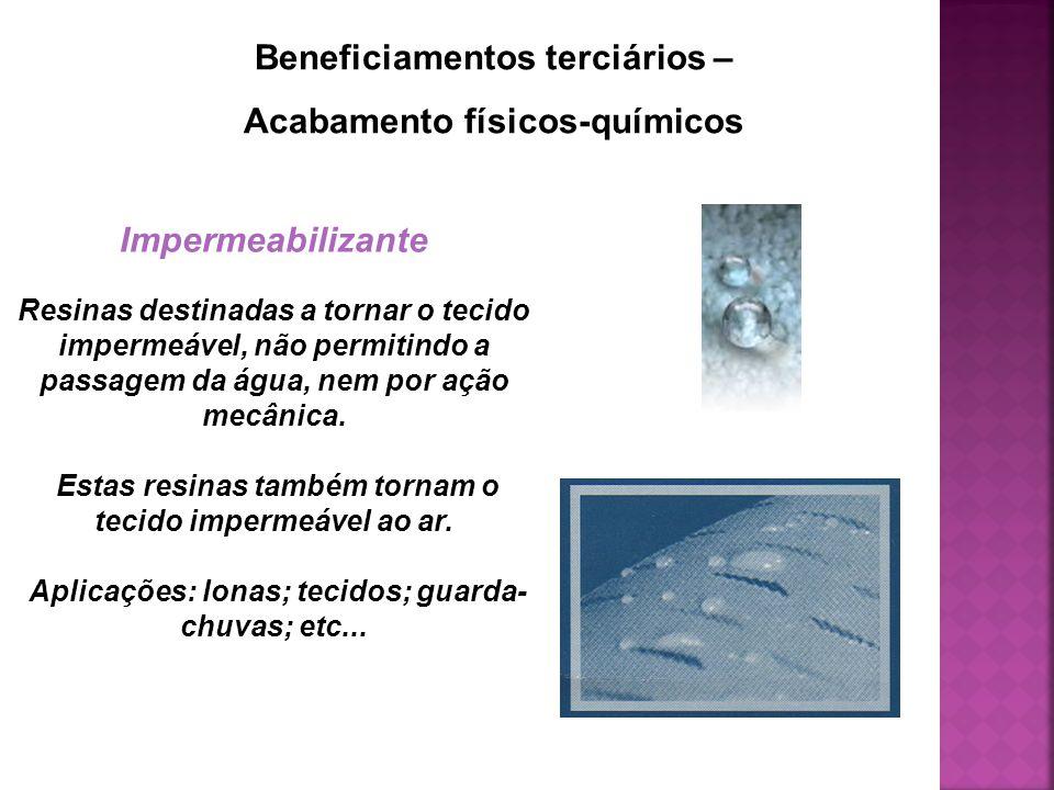 Beneficiamentos terciários – Acabamento físicos-químicos Impermeabilizante Resinas destinadas a tornar o tecido impermeável, não permitindo a passagem da água, nem por ação mecânica.