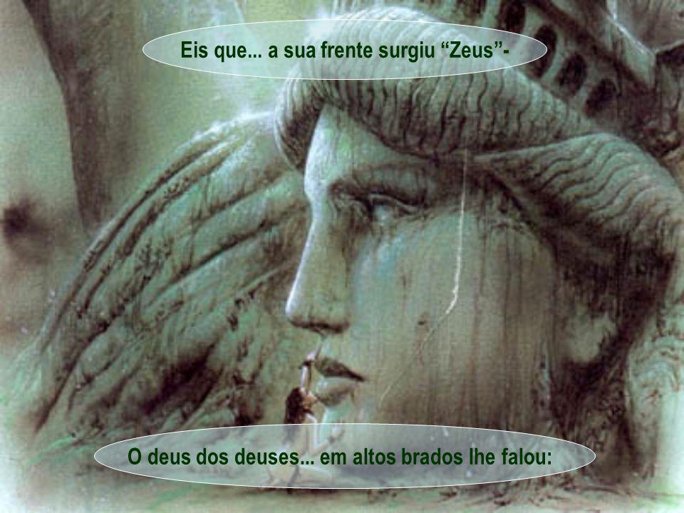 Eis que... a sua frente surgiu Zeus - O deus dos deuses... em altos brados lhe falou: