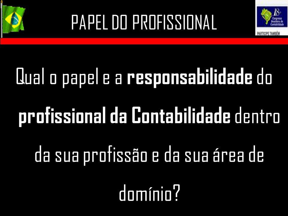 PAPEL DO PROFISSIONAL Qual o papel e a responsabilidade do profissional da Contabilidade dentro da sua profissão e da sua área de domínio?