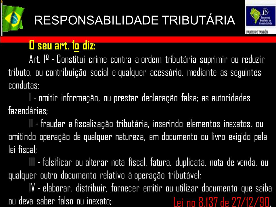 RESPONSABILIDADE TRIBUTÁRIA Lei no 8.137 de 27/12/90. O seu art. 1o diz: Art. 1º - Constitui crime contra a ordem tributária suprimir ou reduzir tribu