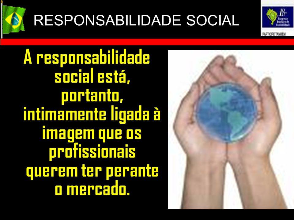 RESPONSABILIDADE SOCIAL A responsabilidade social está, portanto, intimamente ligada à imagem que os profissionais querem ter perante o mercado.