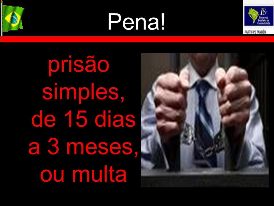 Pena! prisão simples, de 15 dias a 3 meses, ou multa