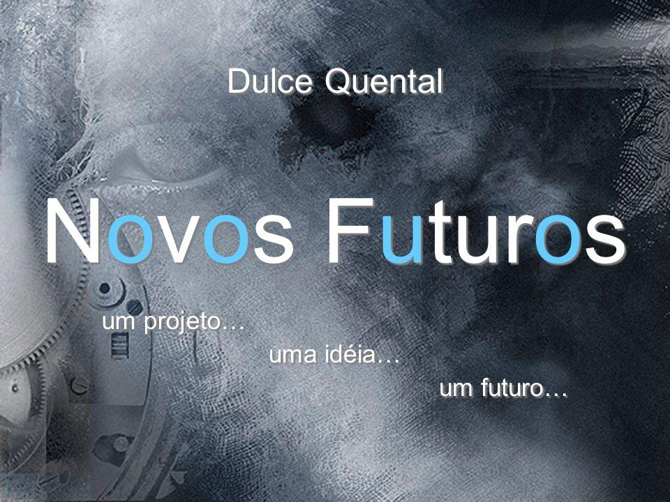 Novos Futuros Novos Futuros um projeto… uma idéia… um futuro… Dulce Quental