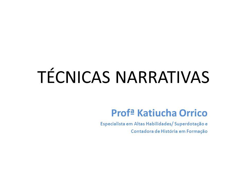 TÉCNICAS NARRATIVAS Profª Katiucha Orrico Especialista em Altas Habilidades/ Superdotação e Contadora de História em Formação