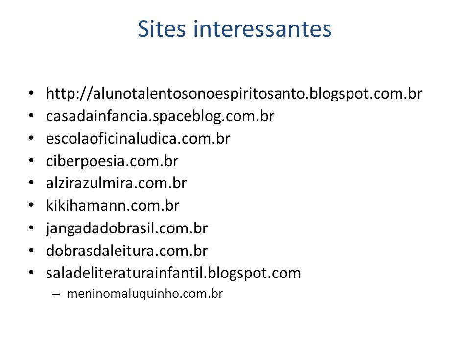Sites interessantes http://alunotalentosonoespiritosanto.blogspot.com.br casadainfancia.spaceblog.com.br escolaoficinaludica.com.br ciberpoesia.com.br alzirazulmira.com.br kikihamann.com.br jangadadobrasil.com.br dobrasdaleitura.com.br saladeliteraturainfantil.blogspot.com – meninomaluquinho.com.br