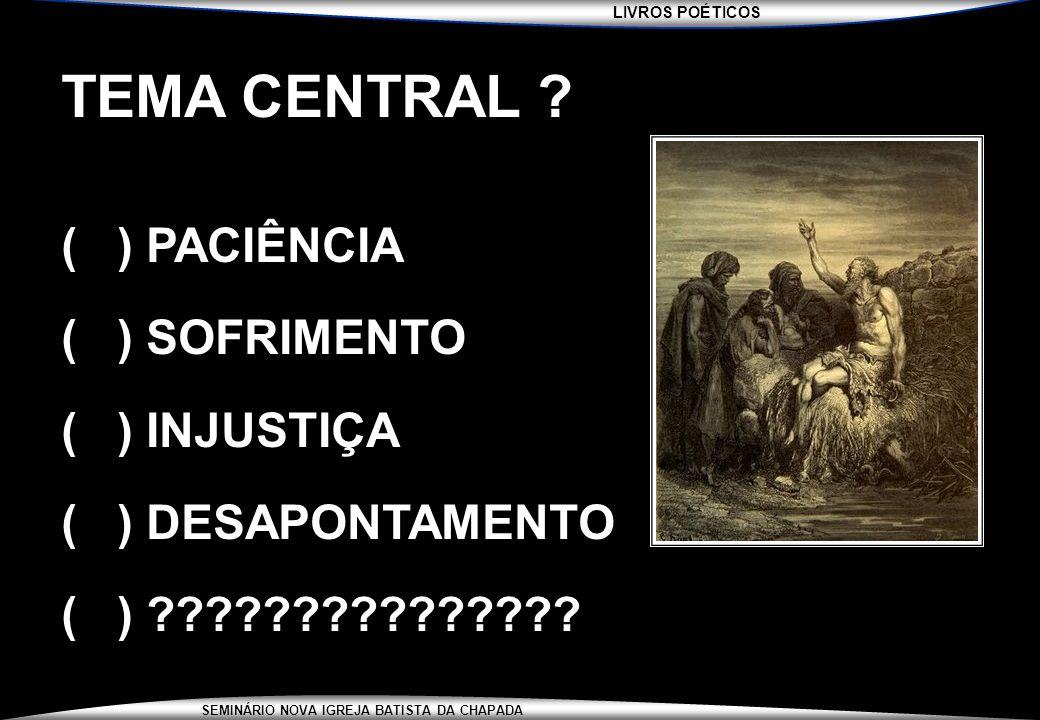 LIVROS POÉTICOS SEMINÁRIO NOVA IGREJA BATISTA DA CHAPADA TEMA CENTRAL ? ( ) PACIÊNCIA ( ) SOFRIMENTO ( ) INJUSTIÇA ( ) DESAPONTAMENTO ( ) ????????????