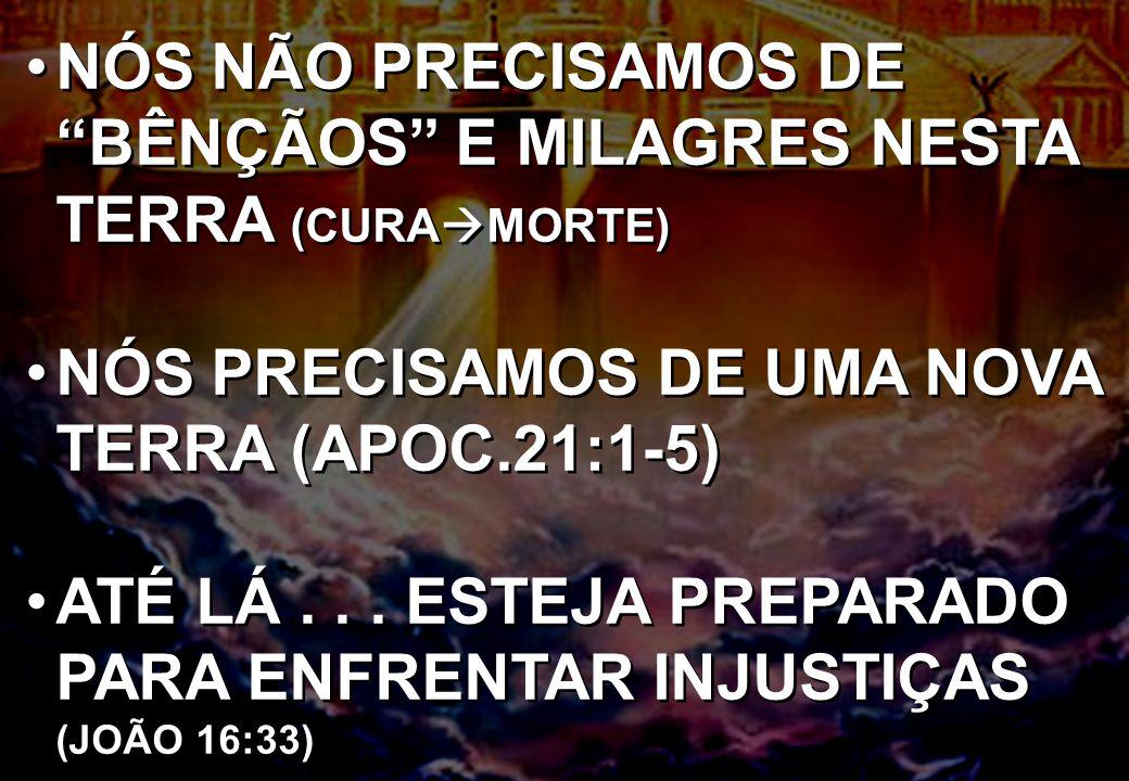 """NÓS NÃO PRECISAMOS DE """"BÊNÇÃOS"""" E MILAGRES NESTA TERRA (CURA  MORTE) NÓS PRECISAMOS DE UMA NOVA TERRA (APOC.21:1-5) ATÉ LÁ... ESTEJA PREPARADO PARA E"""