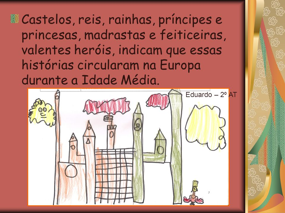 Castelos, reis, rainhas, príncipes e princesas, madrastas e feiticeiras, valentes heróis, indicam que essas histórias circularam na Europa durante a I