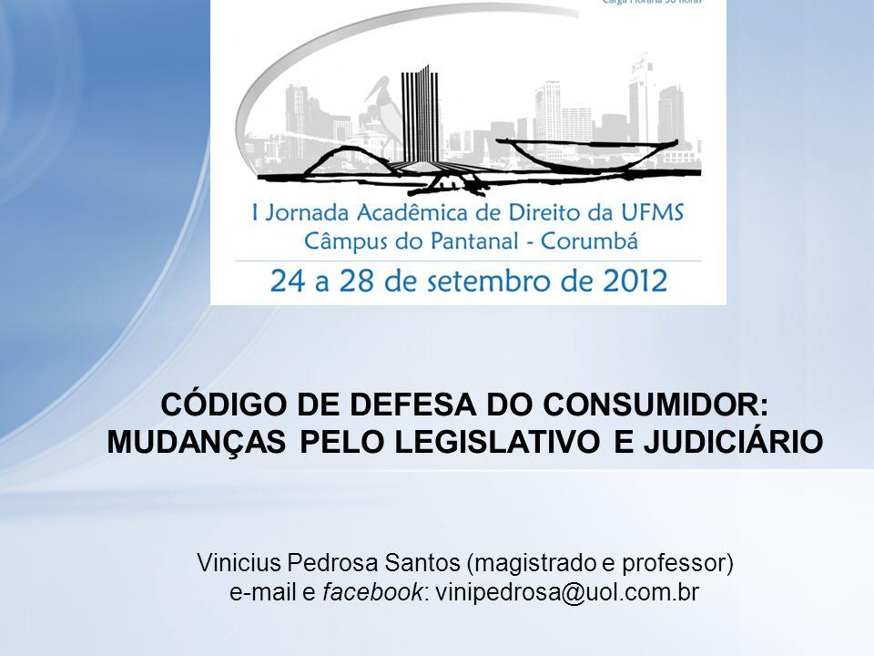 CÓDIGO DE DEFESA DO CONSUMIDOR: MUDANÇAS PELO LEGISLATIVO E JUDICIÁRIO Vinicius Pedrosa Santos (magistrado e professor) e-mail e facebook: vinipedrosa