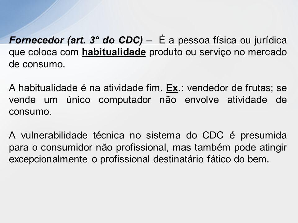 Fornecedor (art. 3° do CDC) – É a pessoa física ou jurídica que coloca com habitualidade produto ou serviço no mercado de consumo. A habitualidade é n
