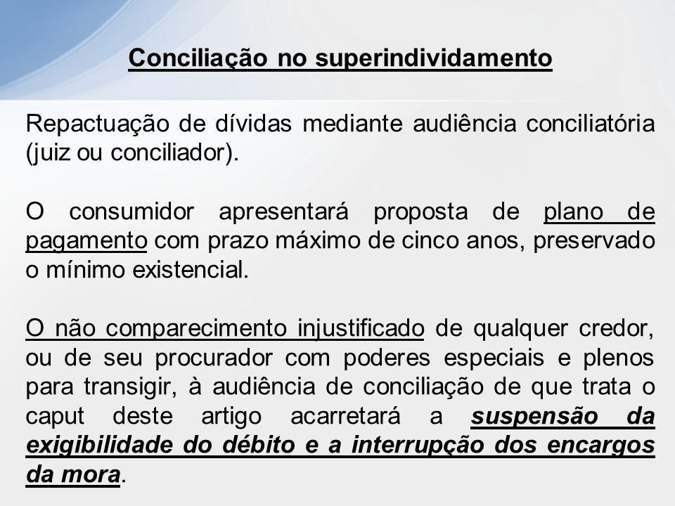 Conciliação no superindividamento Repactuação de dívidas mediante audiência conciliatória (juiz ou conciliador). O consumidor apresentará proposta de
