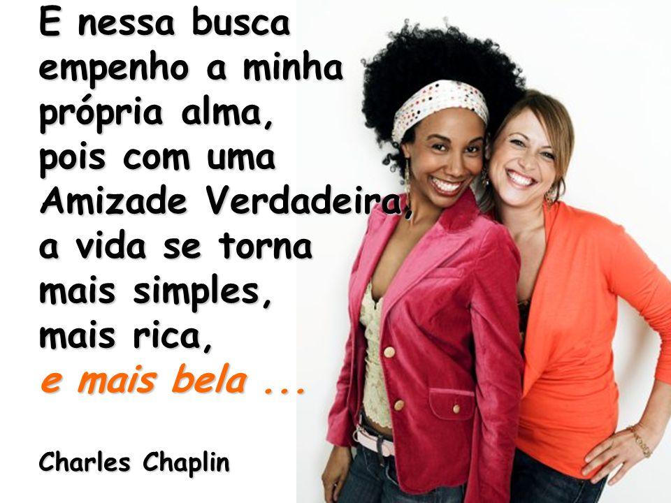 E nessa busca empenho a minha própria alma, pois com uma Amizade Verdadeira, a vida se torna mais simples, mais rica, e mais bela... Charles Chaplin