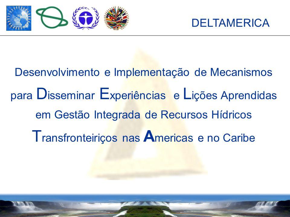 DELTAMERICA Desenvolvimento e Implementação de Mecanismos para D isseminar E xperiências e L ições Aprendidas em Gestão Integrada de Recursos Hídricos T ransfronteiriços nas A mericas e no Caribe