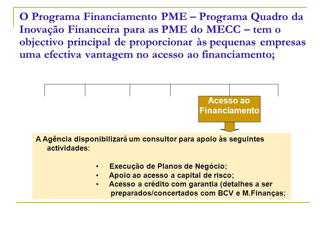 O Programa Financiamento PME – Programa Quadro da Inovação Financeira para as PME do MECC – tem o objectivo principal de proporcionar às pequenas empresas uma efectiva vantagem no acesso ao financiamento; Acesso ao Financiamento A Agência disponibilizará um consultor para apoio às seguintes actividades: Execução de Planos de Negócio; Apoio ao acesso a capital de risco; Acesso a crédito com garantia (detalhes a ser preparados/concertados com BCV e M.Finanças;