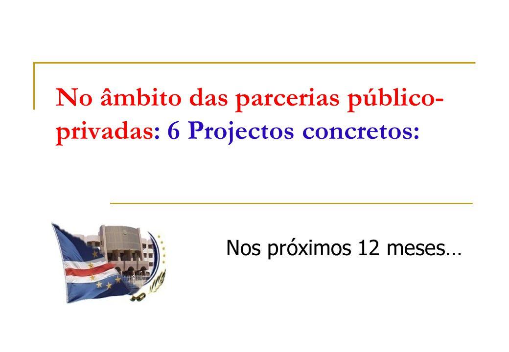 No âmbito das parcerias público- privadas: 6 Projectos concretos: Nos próximos 12 meses…