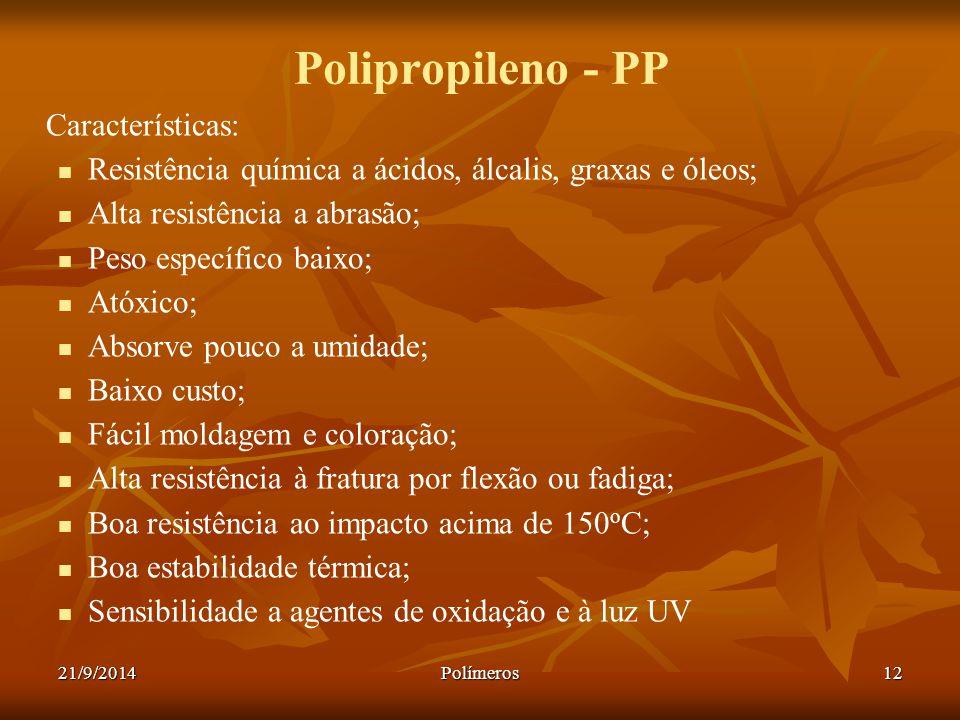 21/9/2014Polímeros12 Polipropileno - PP Características: Resistência química a ácidos, álcalis, graxas e óleos; Alta resistência a abrasão; Peso espec