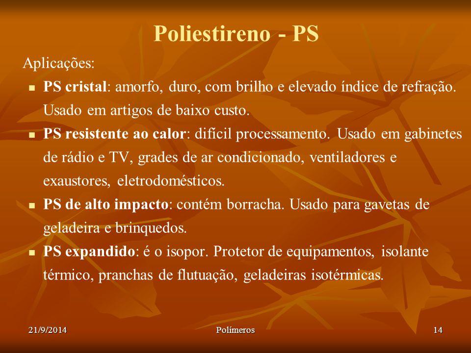 21/9/2014Polímeros14 Poliestireno - PS Aplicações: PS cristal: amorfo, duro, com brilho e elevado índice de refração. Usado em artigos de baixo custo.