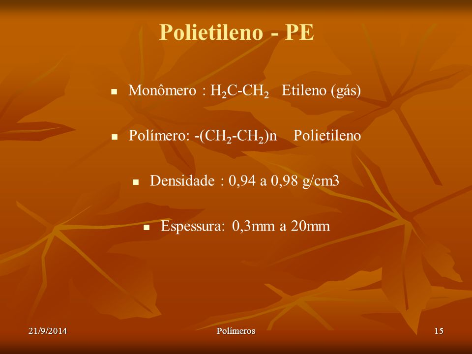 21/9/2014Polímeros15 Polietileno - PE Monômero : H 2 C-CH 2 Etileno (gás) Polímero: -(CH 2 -CH 2 )n Polietileno Densidade : 0,94 a 0,98 g/cm3 Espessur
