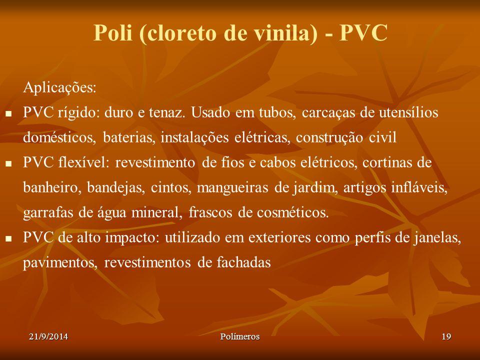 21/9/2014Polímeros19 Poli (cloreto de vinila) - PVC Aplicações: PVC rígido: duro e tenaz. Usado em tubos, carcaças de utensílios domésticos, baterias,