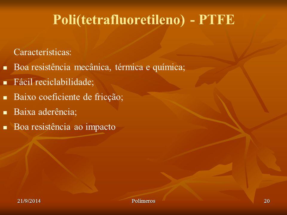 21/9/2014Polímeros20 Poli(tetrafluoretileno) - PTFE Características: Boa resistência mecânica, térmica e química; Fácil reciclabilidade; Baixo coefici