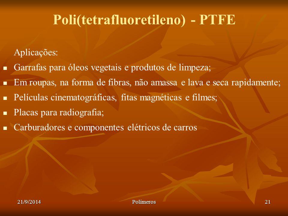 21/9/2014Polímeros21 Poli(tetrafluoretileno) - PTFE Aplicações: Garrafas para óleos vegetais e produtos de limpeza; Em roupas, na forma de fibras, não