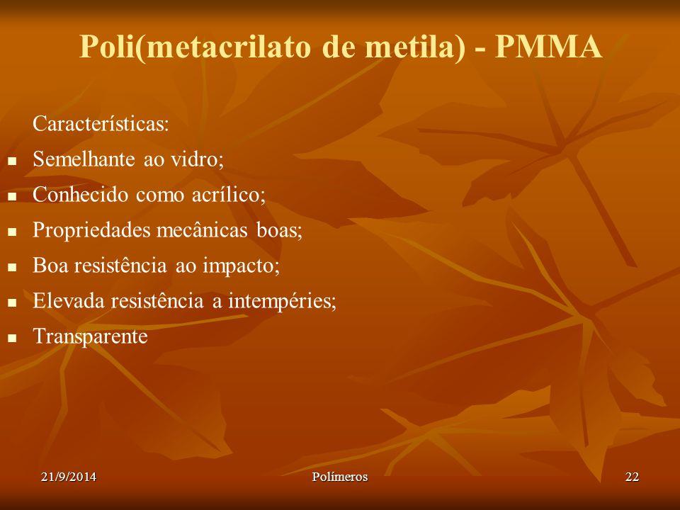 21/9/2014Polímeros22 Poli(metacrilato de metila) - PMMA Características: Semelhante ao vidro; Conhecido como acrílico; Propriedades mecânicas boas; Bo