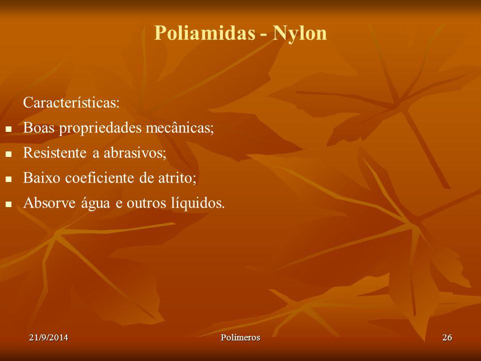 21/9/2014Polímeros26 Poliamidas - Nylon Características: Boas propriedades mecânicas; Resistente a abrasivos; Baixo coeficiente de atrito; Absorve águ