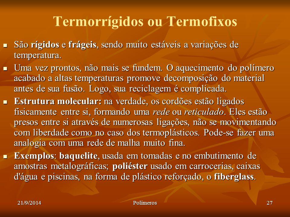 21/9/2014Polímeros27 Termorrígidos ou Termofixos São rígidos e frágeis, sendo muito estáveis a variações de temperatura. São rígidos e frágeis, sendo