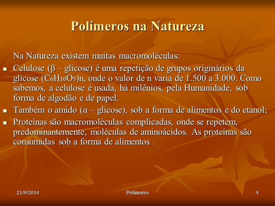 21/9/2014Polímeros4 Polímeros na Natureza Na Natureza existem muitas macromoléculas: Celulose (β – glicose) é uma repetição de grupos originários da g