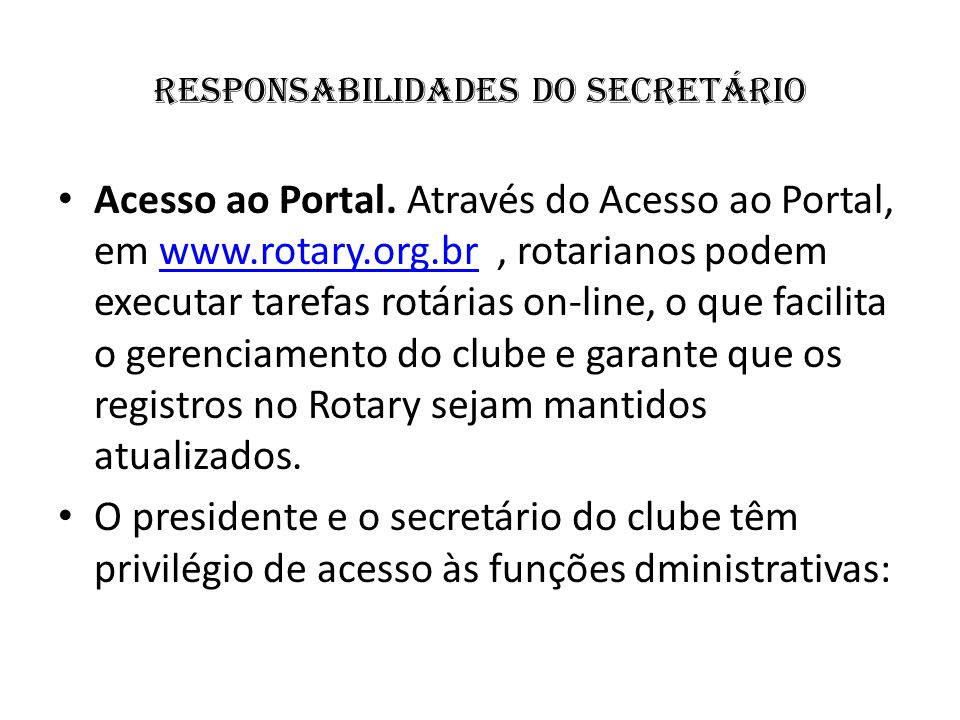 responsabilidades do Secretário Acesso ao Portal. Através do Acesso ao Portal, em www.rotary.org.br, rotarianos podem executar tarefas rotárias on-lin