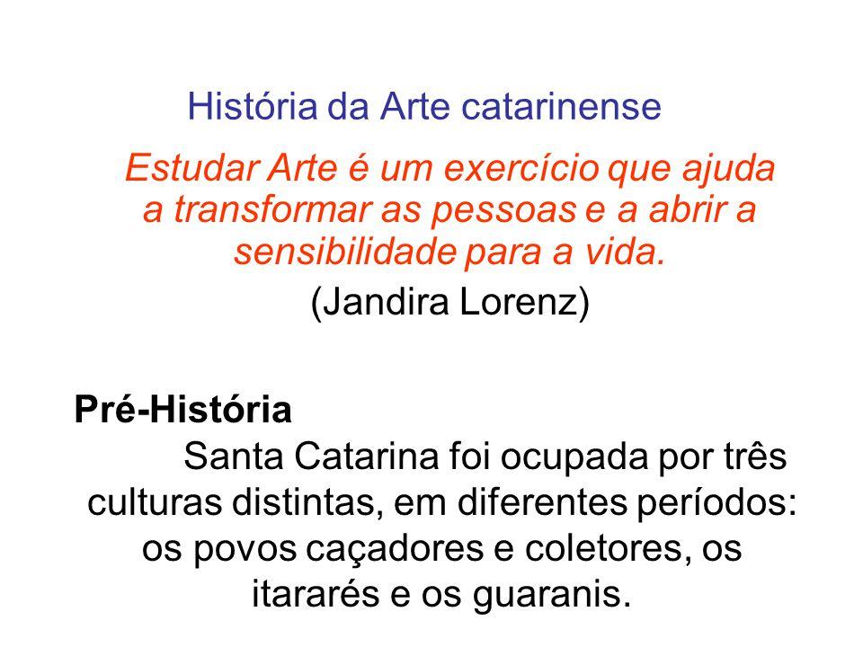 História da Arte catarinense Estudar Arte é um exercício que ajuda a transformar as pessoas e a abrir a sensibilidade para a vida.