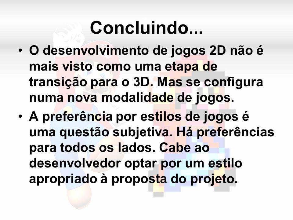 Concluindo... O desenvolvimento de jogos 2D não é mais visto como uma etapa de transição para o 3D.